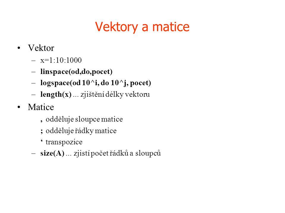 Vektory a matice •Vektor –x=1:10:1000 –linspace(od,do,pocet) –logspace(od 10^i, do 10^j, pocet) –length(x)... zjištění délky vektoru •Matice,odděluje