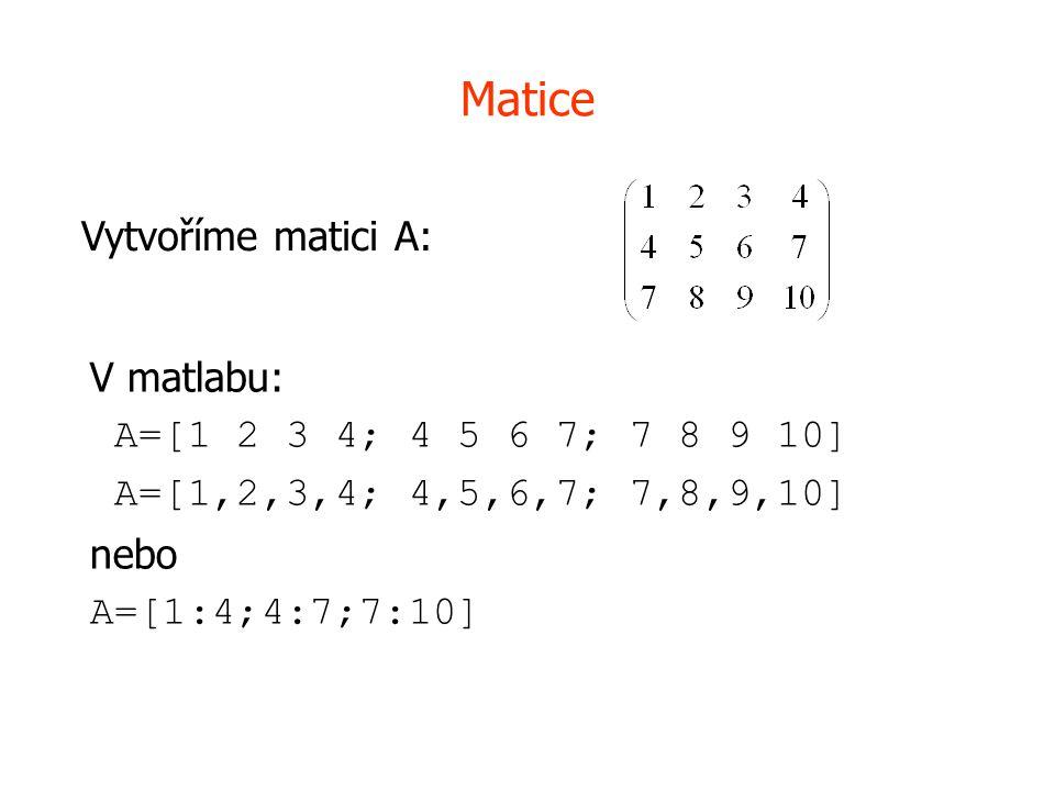 Matice V matlabu: A=[1 2 3 4; 4 5 6 7; 7 8 9 10] A=[1,2,3,4; 4,5,6,7; 7,8,9,10] nebo A=[1:4;4:7;7:10] Vytvoříme matici A: