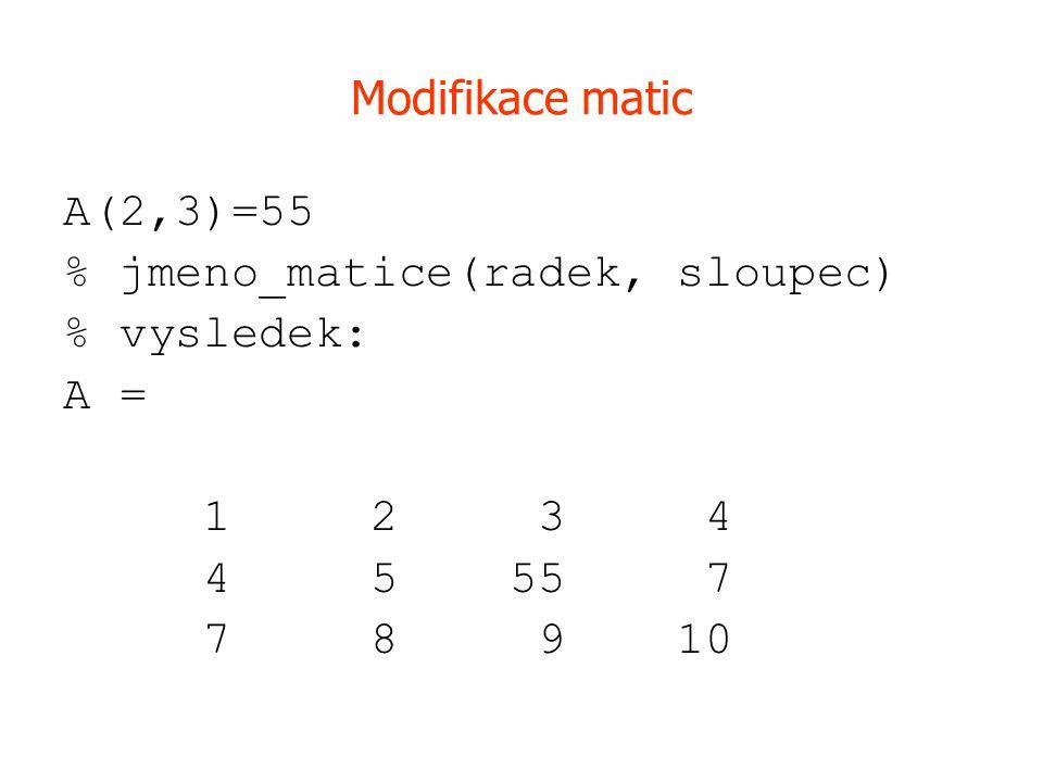 Modifikace matic A(2,3)=55 % jmeno_matice(radek, sloupec) % vysledek: A = 1 2 3 4 4 5 55 7 7 8 9 10