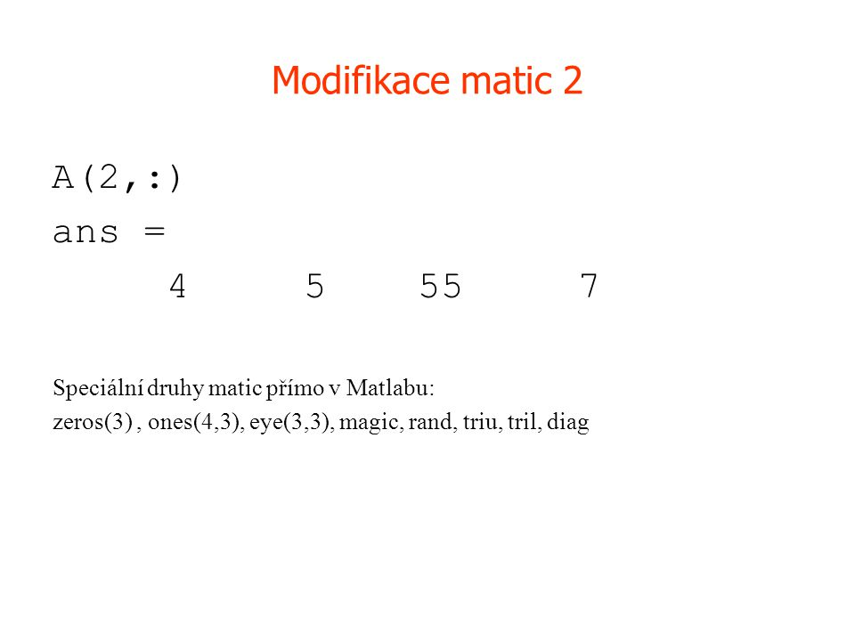 Modifikace matic 2 A(2,:) ans = 4 5 55 7 Speciální druhy matic přímo v Matlabu: zeros(3), ones(4,3), eye(3,3), magic, rand, triu, tril, diag
