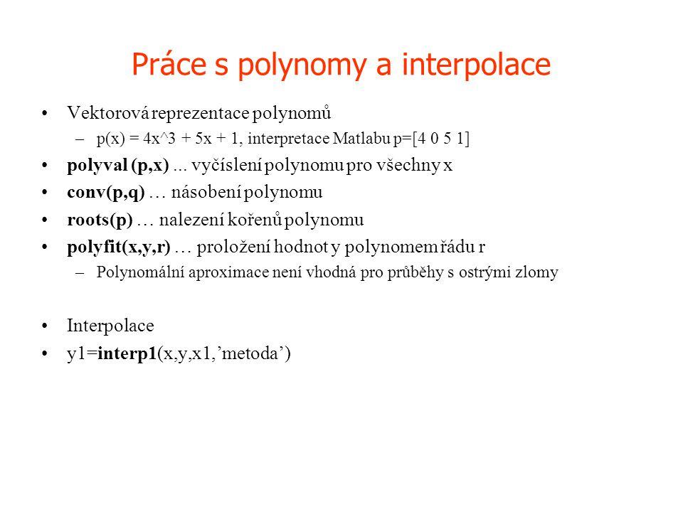 Práce s polynomy a interpolace •Vektorová reprezentace polynomů –p(x) = 4x^3 + 5x + 1, interpretace Matlabu p=[4 0 5 1] •polyval (p,x)... vyčíslení po