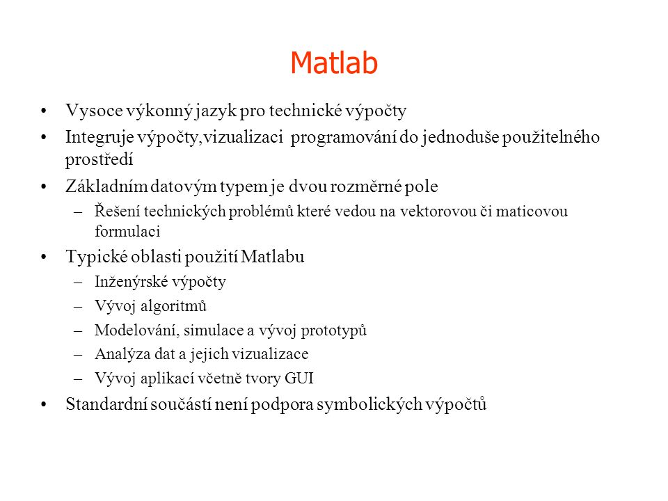 Matlab •Vysoce výkonný jazyk pro technické výpočty •Integruje výpočty,vizualizaci programování do jednoduše použitelného prostředí •Základním datovým