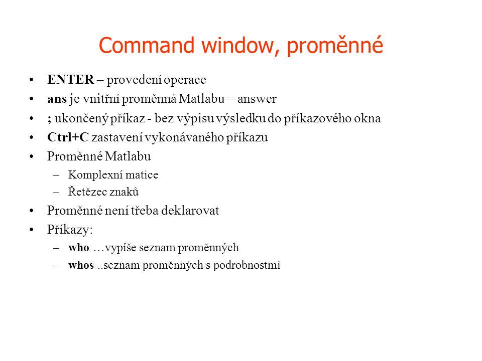 Command window, proměnné •ENTER – provedení operace •ans je vnitřní proměnná Matlabu = answer •; ukončený příkaz - bez výpisu výsledku do příkazového