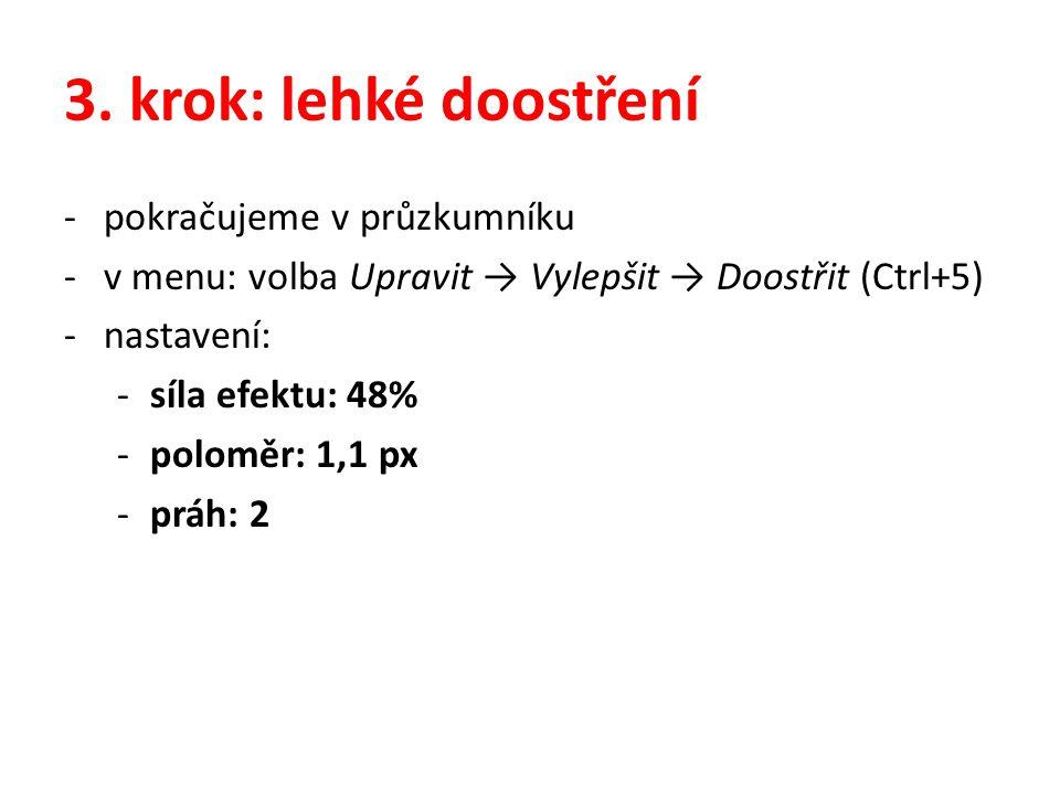 3. krok: lehké doostření -pokračujeme v průzkumníku -v menu: volba Upravit → Vylepšit → Doostřit (Ctrl+5) -nastavení: -síla efektu: 48% -poloměr: 1,1