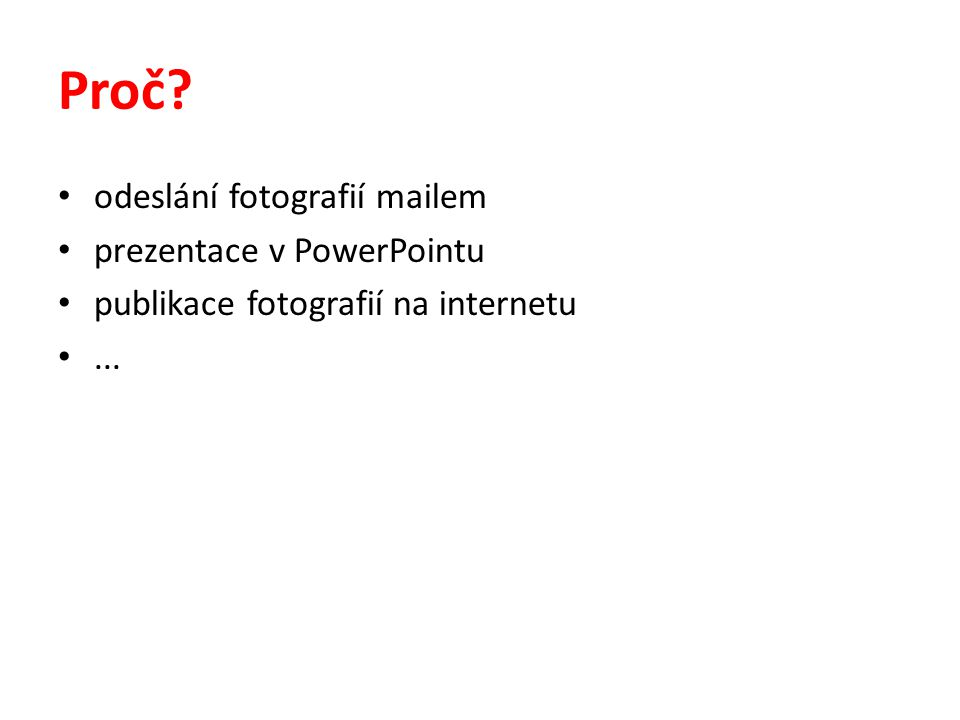 Proč? • odeslání fotografií mailem • prezentace v PowerPointu • publikace fotografií na internetu •...