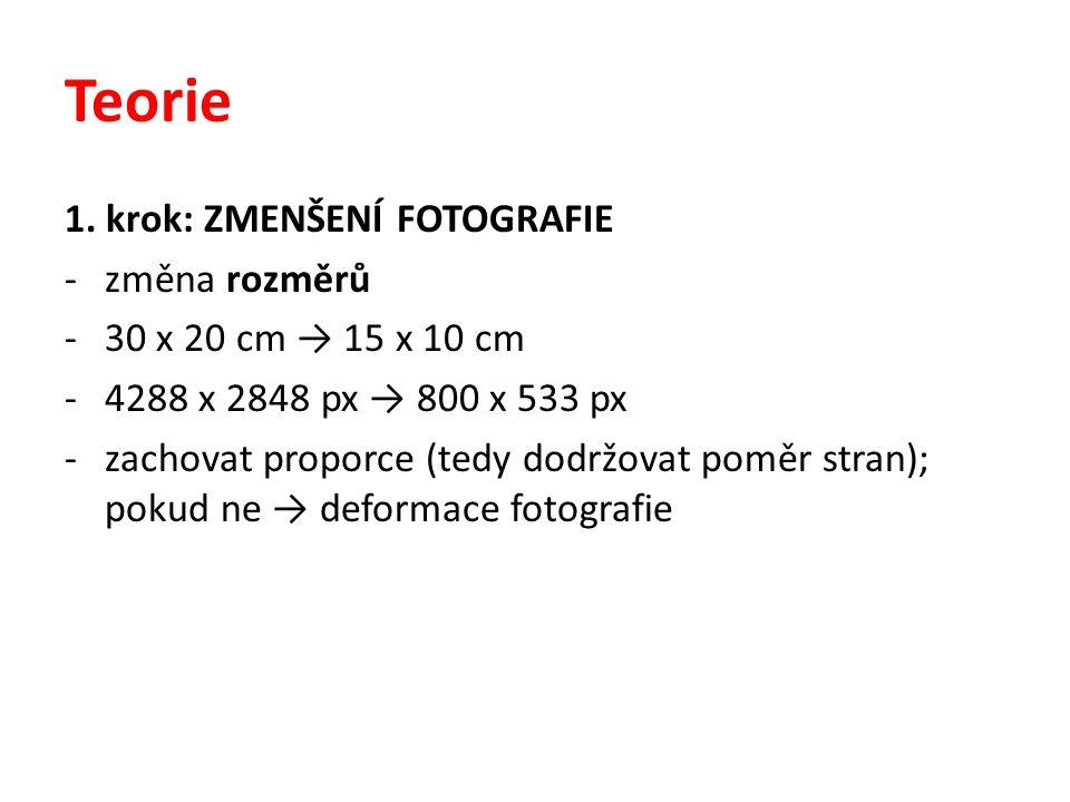 Teorie 1. krok: ZMENŠENÍ FOTOGRAFIE -změna rozměrů -30 x 20 cm → 15 x 10 cm -4288 x 2848 px → 800 x 533 px -zachovat proporce (tedy dodržovat poměr st