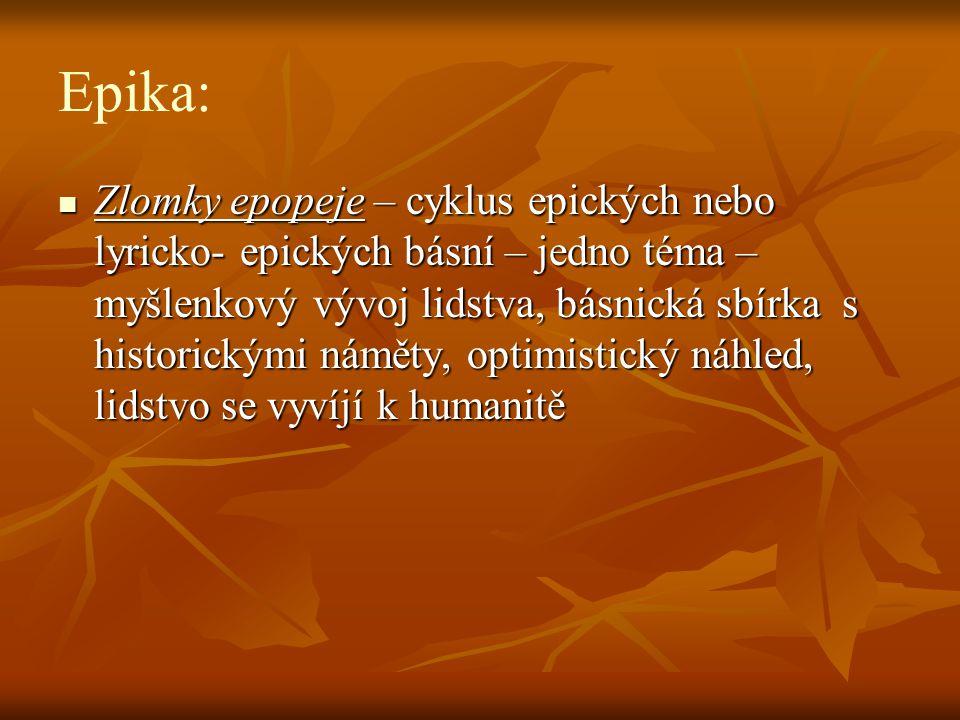 Epika:  Zlomky epopeje – cyklus epických nebo lyricko- epických básní – jedno téma – myšlenkový vývoj lidstva, básnická sbírka s historickými náměty, optimistický náhled, lidstvo se vyvíjí k humanitě