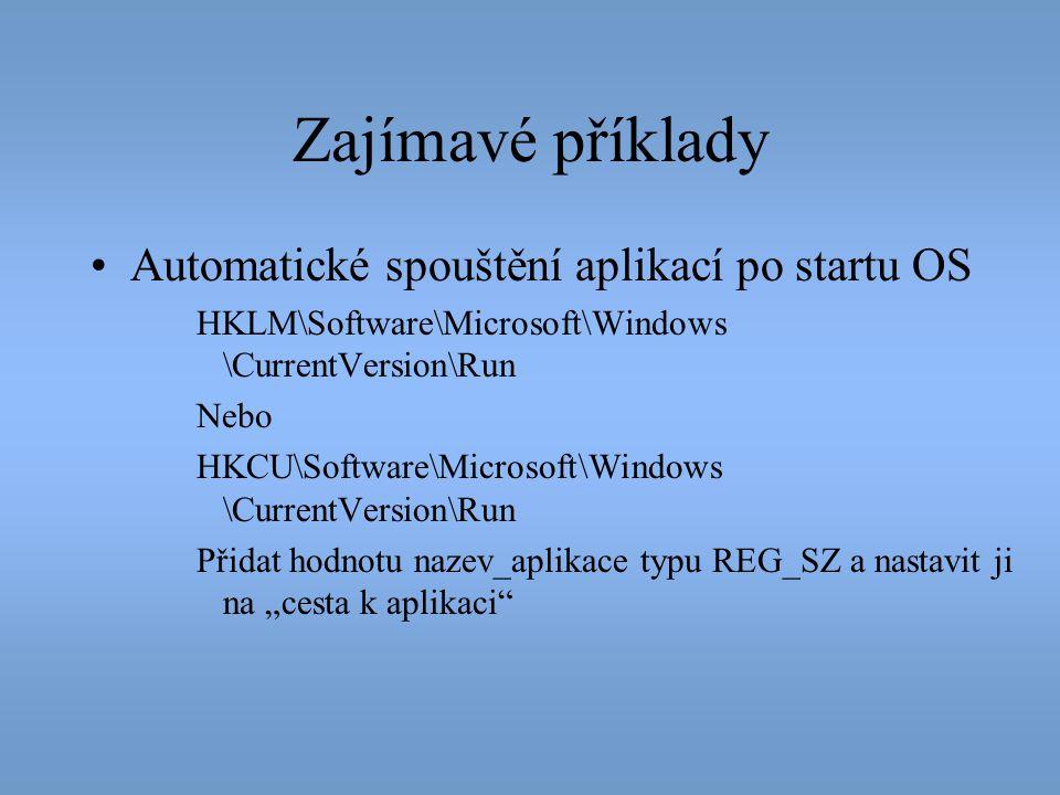 Zajímavé příklady •Automatické spouštění aplikací po startu OS HKLM\Software\Microsoft\Windows \CurrentVersion\Run Nebo HKCU\Software\Microsoft\Window