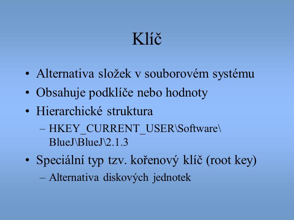 Klíč •Alternativa složek v souborovém systému •Obsahuje podklíče nebo hodnoty •Hierarchické struktura –HKEY_CURRENT_USER\Software\ BlueJ\BlueJ\2.1.3 •