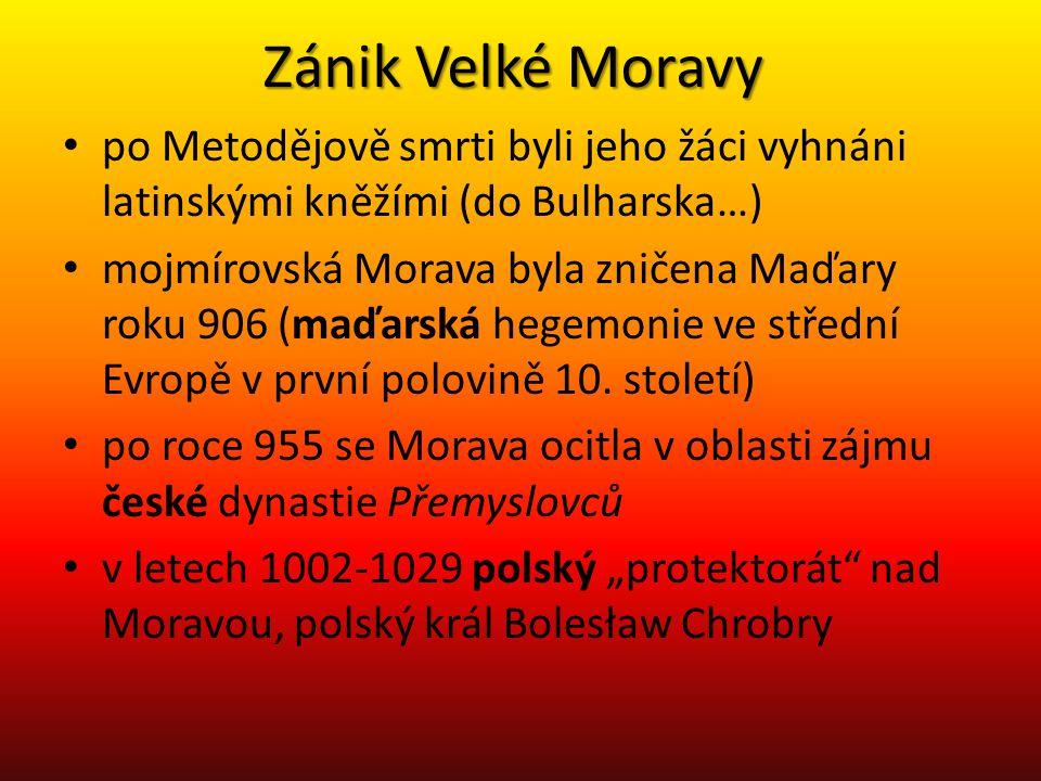 Zánik Velké Moravy • po Metodějově smrti byli jeho žáci vyhnáni latinskými kněžími (do Bulharska…) • mojmírovská Morava byla zničena Maďary roku 906 (