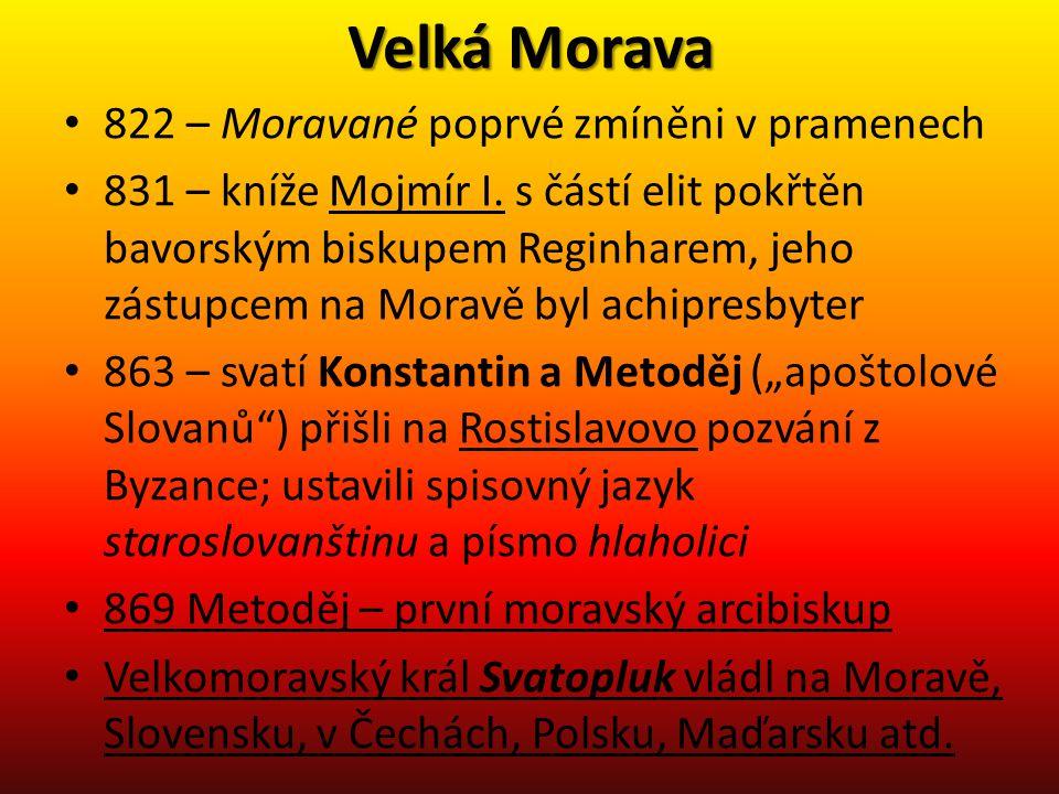 Velká Morava • 822 – Moravané poprvé zmíněni v pramenech • 831 – kníže Mojmír I. s částí elit pokřtěn bavorským biskupem Reginharem, jeho zástupcem na
