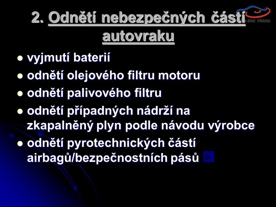 2. Odnětí nebezpečných částí autovraku  vyjmutí baterií  odnětí olejového filtru motoru  odnětí palivového filtru  odnětí případných nádrží na zka