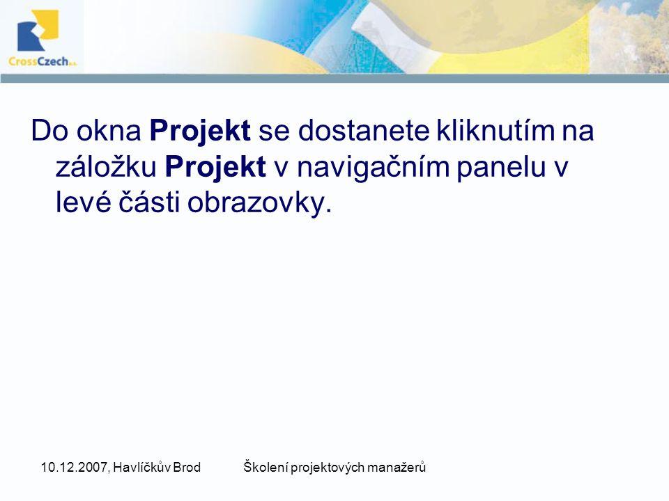 10.12.2007, Havlíčkův BrodŠkolení projektových manažerů Do okna Projekt se dostanete kliknutím na záložku Projekt v navigačním panelu v levé části obr