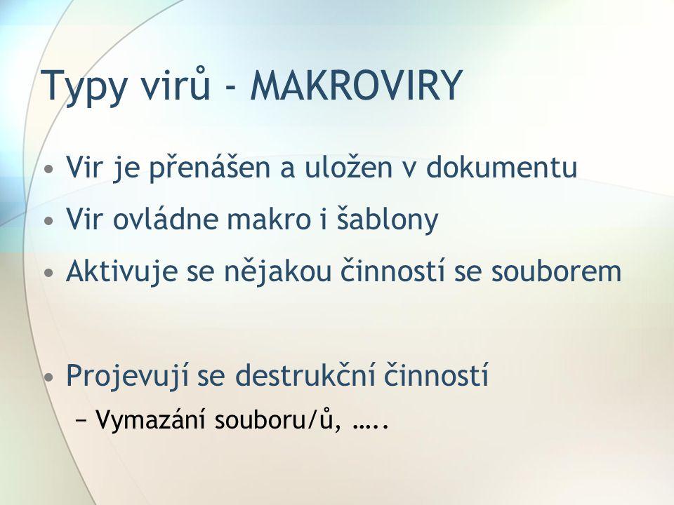 Typy virů - MAKROVIRY •Vir je přenášen a uložen v dokumentu •Vir ovládne makro i šablony •Aktivuje se nějakou činností se souborem •Projevují se destr