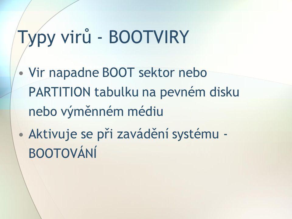 Typy virů - BOOTVIRY •Vir napadne BOOT sektor nebo PARTITION tabulku na pevném disku nebo výměnném médiu •Aktivuje se při zavádění systému - BOOTOVÁNÍ