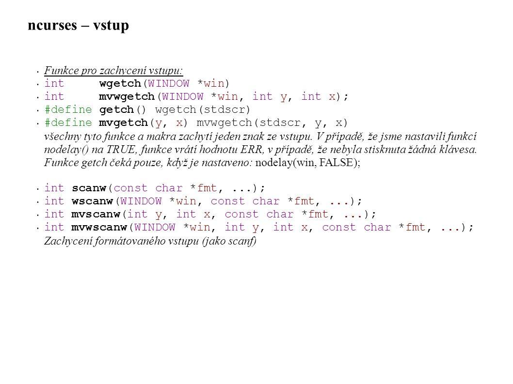 ncurses – vstup • Funkce pro zachycení vstupu: • int wgetch(WINDOW *win) • int mvwgetch(WINDOW *win, int y, int x); • #define getch() wgetch(stdscr) • #define mvgetch(y, x) mvwgetch(stdscr, y, x) všechny tyto funkce a makra zachytí jeden znak ze vstupu.