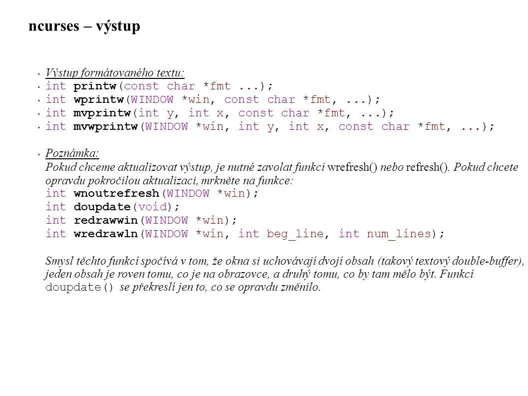 ncurses – výstup • Výstup formátovaného textu: • int printw(const char *fmt...); • int wprintw(WINDOW *win, const char *fmt,...); • int mvprintw(int y, int x, const char *fmt,...); • int mvwprintw(WINDOW *win, int y, int x, const char *fmt,...); • Poznámka: Pokud chceme aktualizovat výstup, je nutné zavolat funkci wrefresh() nebo refresh().