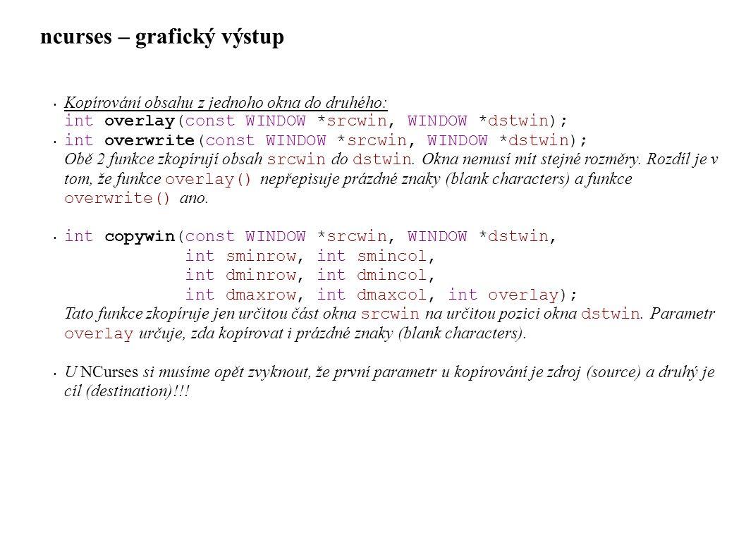 ncurses – grafický výstup • Kopírování obsahu z jednoho okna do druhého: int overlay(const WINDOW *srcwin, WINDOW *dstwin); • int overwrite(const WINDOW *srcwin, WINDOW *dstwin); Obě 2 funkce zkopírují obsah srcwin do dstwin.