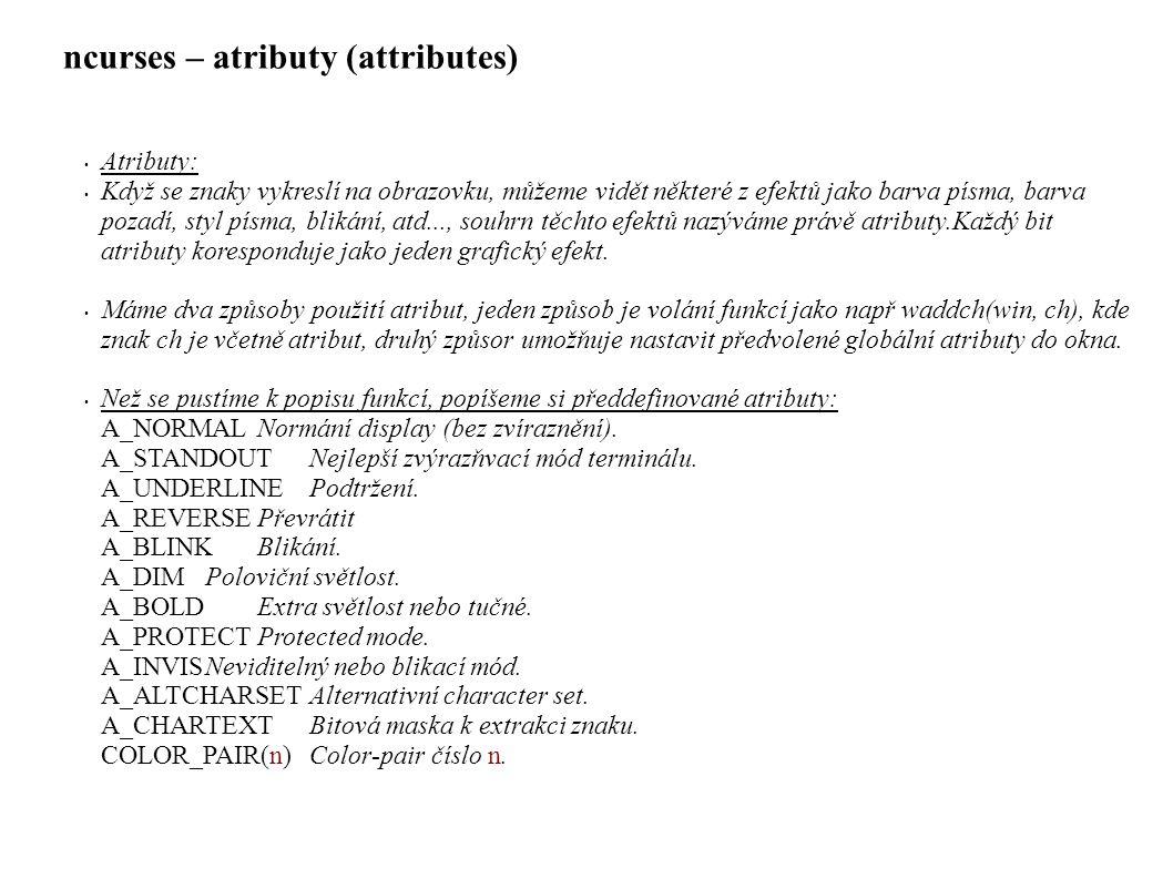 ncurses – atributy (attributes) • Atributy: • Když se znaky vykreslí na obrazovku, můžeme vidět některé z efektů jako barva písma, barva pozadí, styl písma, blikání, atd..., souhrn těchto efektů nazýváme právě atributy.Každý bit atributy koresponduje jako jeden grafický efekt.