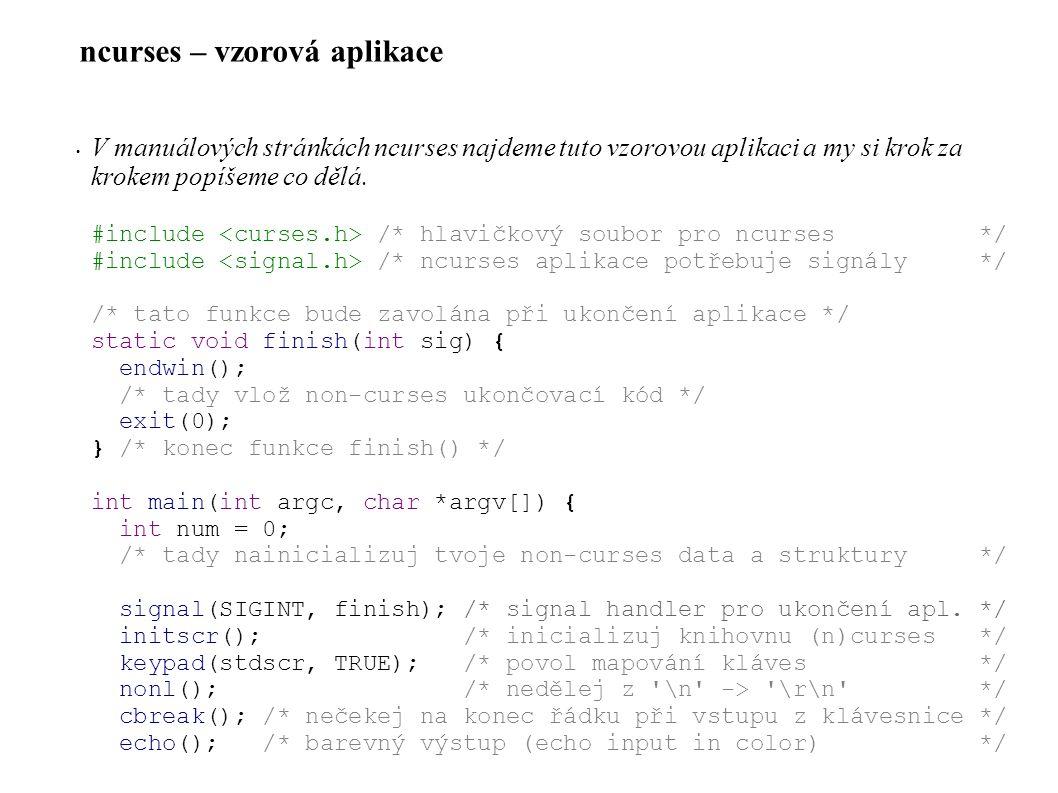 ncurses – vstup • Funkce pro zachycení vstupu (pokr.): int wgetstr(WINDOW *win, char *str); int wgetnstr(WINDOW *win, char *str, int len); int mvwgetnstr(WINDOW *win, int y, int x, char *str, int len); int mvwgetstr(WINDOW *win, int y, int x, char *str); #define getstr(str) wgetstr(stdscr, str) #define mvwgetnstr(win,y,x,str,n) (wmove(win,y,x) == ERR .