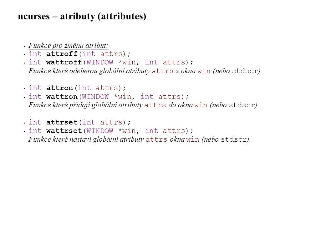 ncurses – atributy (attributes) • Funkce pro změnu atribut: • int attroff(int attrs); • int wattroff(WINDOW *win, int attrs); Funkce které odeberou globální atributy attrs z okna win (nebo stdscr ).