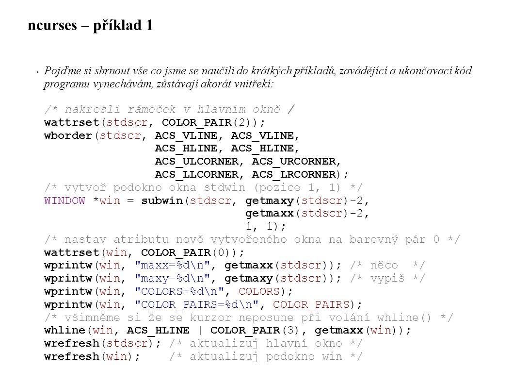 ncurses – příklad 1 • Pojďme si shrnout vše co jsme se naučili do krátkých příkladů, zavádějící a ukončovací kód programu vynechávám, zůstávají akorát vnitřekí: /* nakresli rámeček v hlavním okně / wattrset(stdscr, COLOR_PAIR(2)); wborder(stdscr, ACS_VLINE, ACS_VLINE, ACS_HLINE, ACS_HLINE, ACS_ULCORNER, ACS_URCORNER, ACS_LLCORNER, ACS_LRCORNER); /* vytvoř podokno okna stdwin (pozice 1, 1) */ WINDOW *win = subwin(stdscr, getmaxy(stdscr)-2, getmaxx(stdscr)-2, 1, 1); /* nastav atributu nově vytvořeného okna na barevný pár 0 */ wattrset(win, COLOR_PAIR(0)); wprintw(win, maxx=%d\n , getmaxx(stdscr)); /* něco */ wprintw(win, maxy=%d\n , getmaxy(stdscr)); /* vypiš */ wprintw(win, COLORS=%d\n , COLORS); wprintw(win, COLOR_PAIRS=%d\n , COLOR_PAIRS); /* všimněme si že se kurzor neposune při volání whline() */ whline(win, ACS_HLINE | COLOR_PAIR(3), getmaxx(win)); wrefresh(stdscr); /* aktualizuj hlavní okno */ wrefresh(win); /* aktualizuj podokno win */