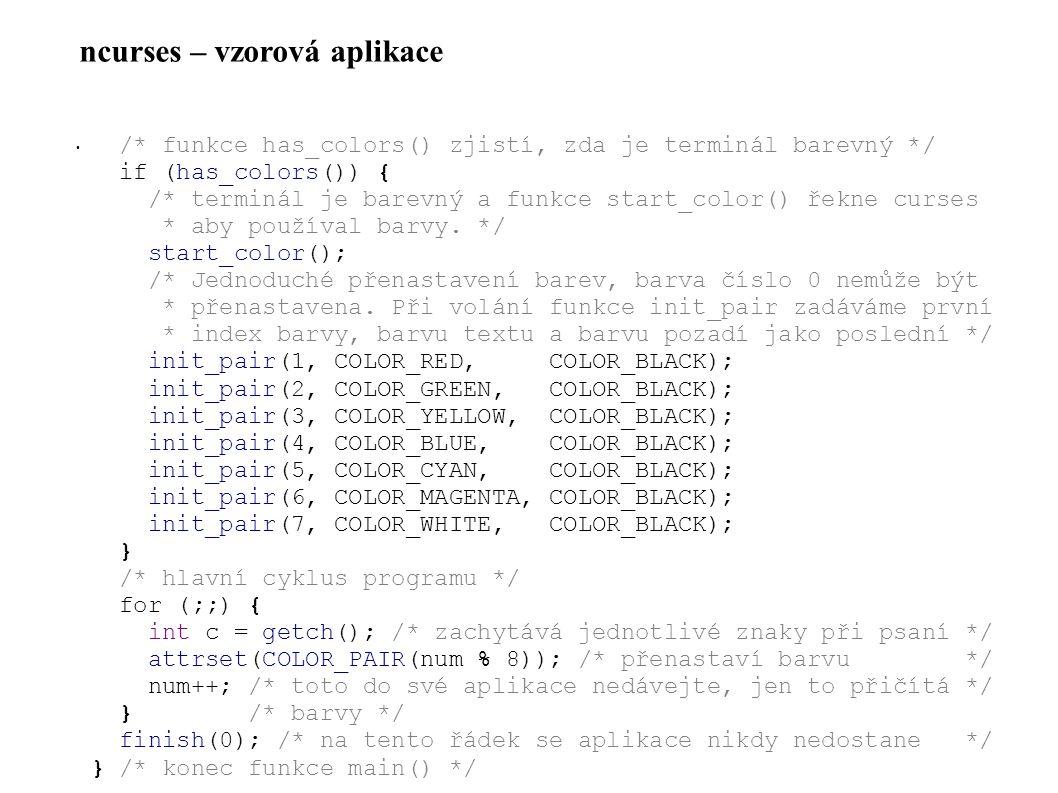 ncurses – vzorová aplikace • /* funkce has_colors() zjistí, zda je terminál barevný */ if (has_colors()) { /* terminál je barevný a funkce start_color() řekne curses * aby používal barvy.