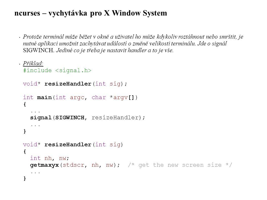 ncurses – vychytávka pro X Window System • Protože terminál může běžet v okně a uživatel ho může kdykoliv roztáhnout nebo smrštit, je nutné aplikaci umožnit zachytávat událostí o změně velikosti terminálu.