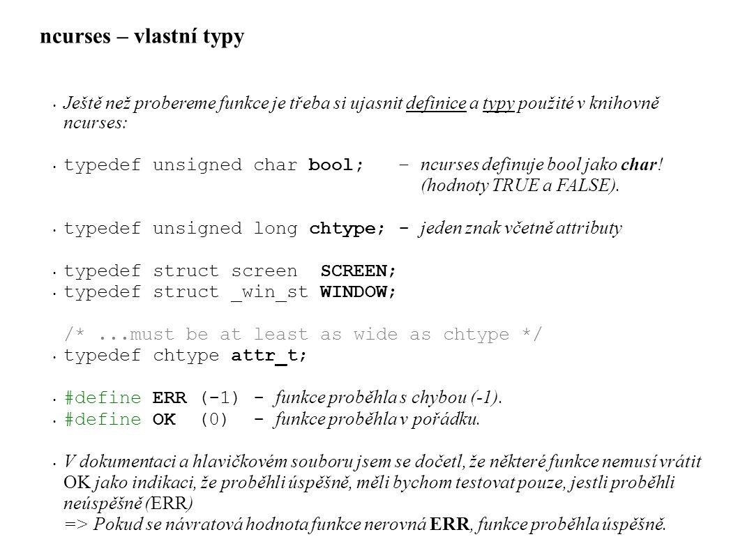 ncurses – vlastní typy • Ještě než probereme funkce je třeba si ujasnit definice a typy použité v knihovně ncurses: • typedef unsigned char bool; – ncurses definuje bool jako char.