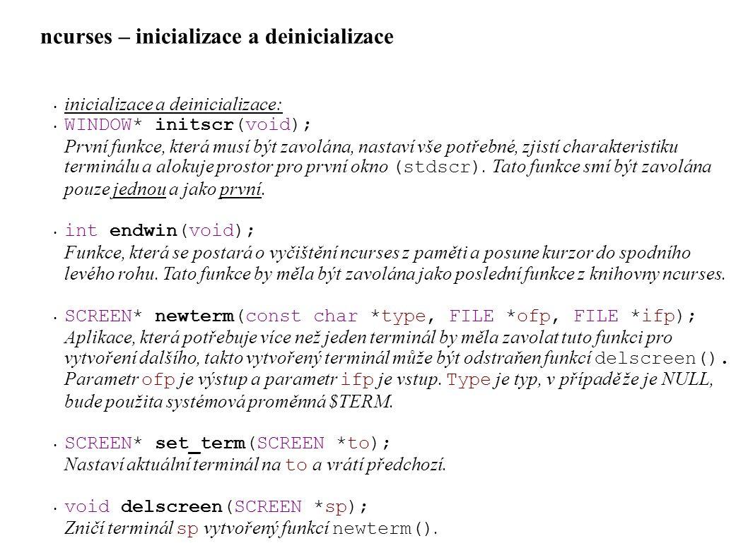 ncurses – inicializace a deinicializace • inicializace a deinicializace: • WINDOW* initscr(void); První funkce, která musí být zavolána, nastaví vše potřebné, zjistí charakteristiku terminálu a alokuje prostor pro první okno (stdscr).