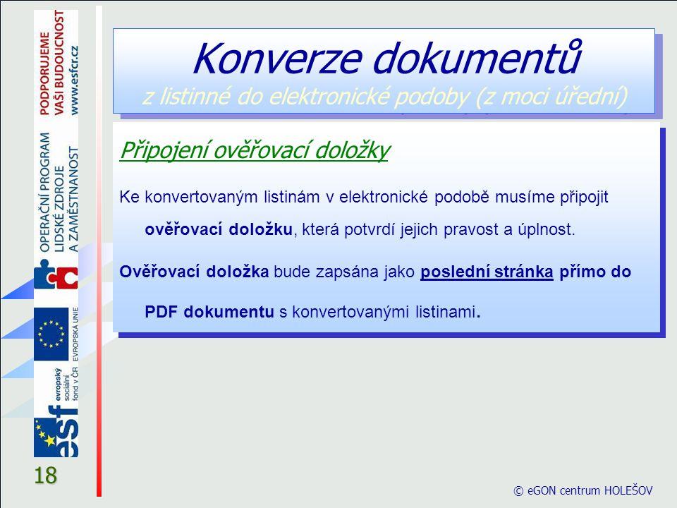 © eGON centrum HOLEŠOV 18 Připojení ověřovací doložky Ke konvertovaným listinám v elektronické podobě musíme připojit ověřovací doložku, která potvrdí jejich pravost a úplnost.