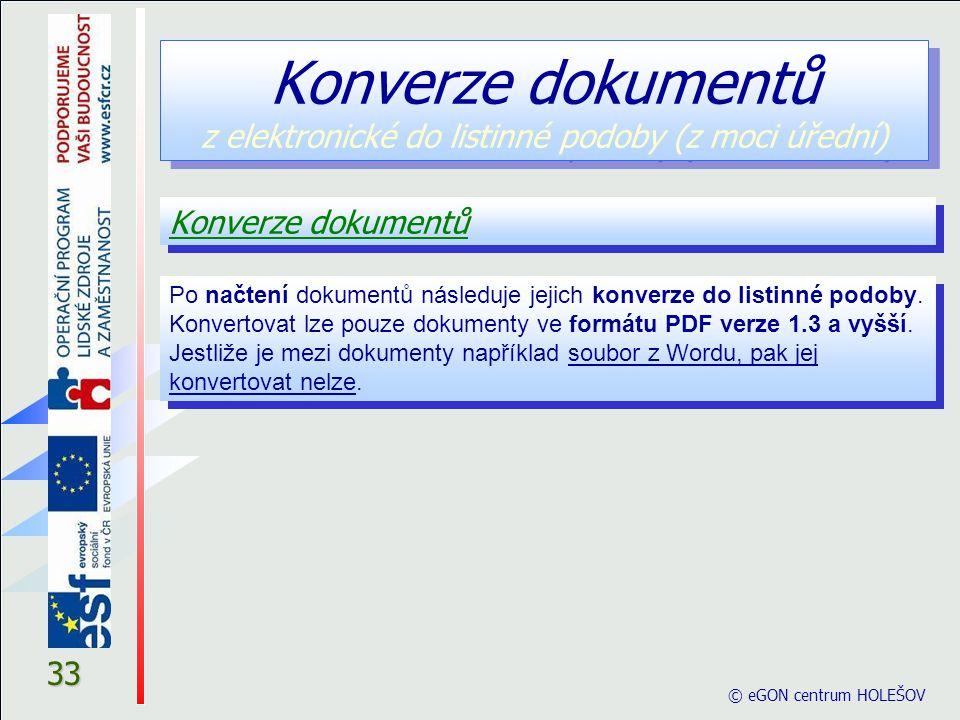 © eGON centrum HOLEŠOV 33 Konverze dokumentů Konverze dokumentů z elektronické do listinné podoby (z moci úřední)