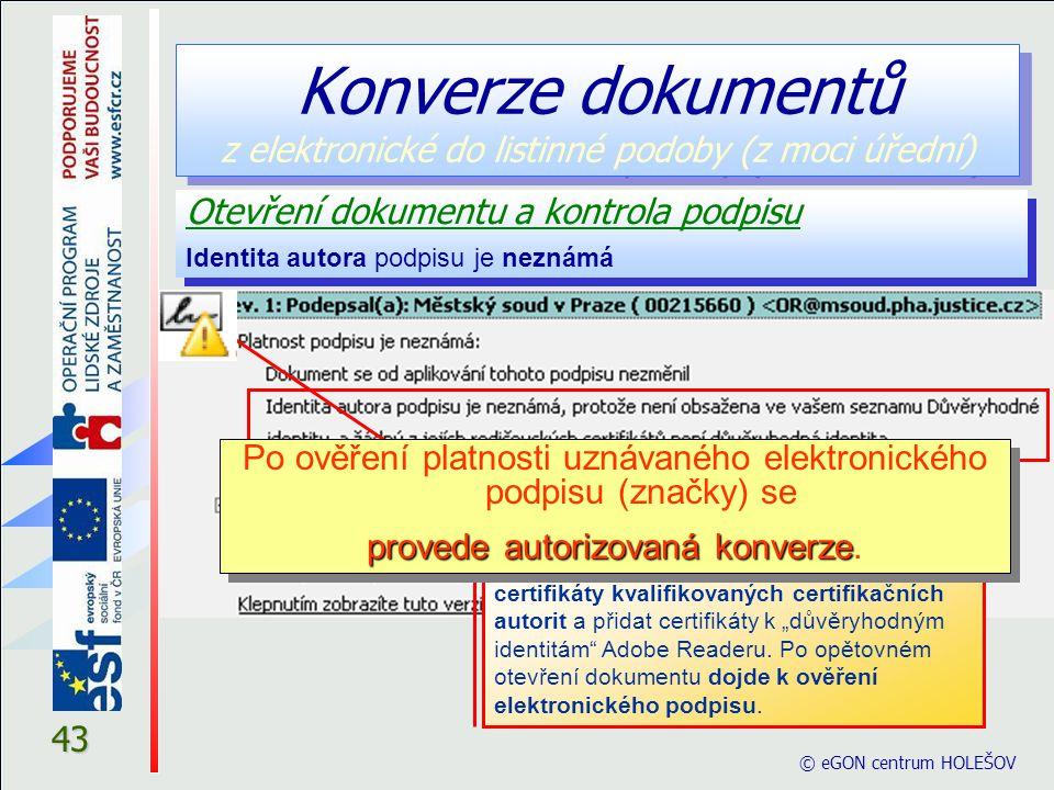 """43 Otevření dokumentu a kontrola podpisu Identita autora podpisu je neznámá Otevření dokumentu a kontrola podpisu Identita autora podpisu je neznámá © eGON centrum HOLEŠOV Platnost uznávaného elektronického podpisu (značky) nebyla ověřena – v tomto případě se musí nainstalovat pouze kořenové certifikáty kvalifikovaných certifikačních autorit a přidat certifikáty k """"důvěryhodným identitám Adobe Readeru."""