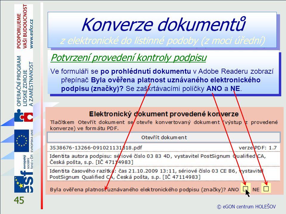 © eGON centrum HOLEŠOV 45 Potvrzení provedení kontroly podpisu Ve formuláři se po prohlédnutí dokumentu v Adobe Readeru zobrazí přepínač Byla ověřena platnost uznávaného elektronického podpisu (značky).