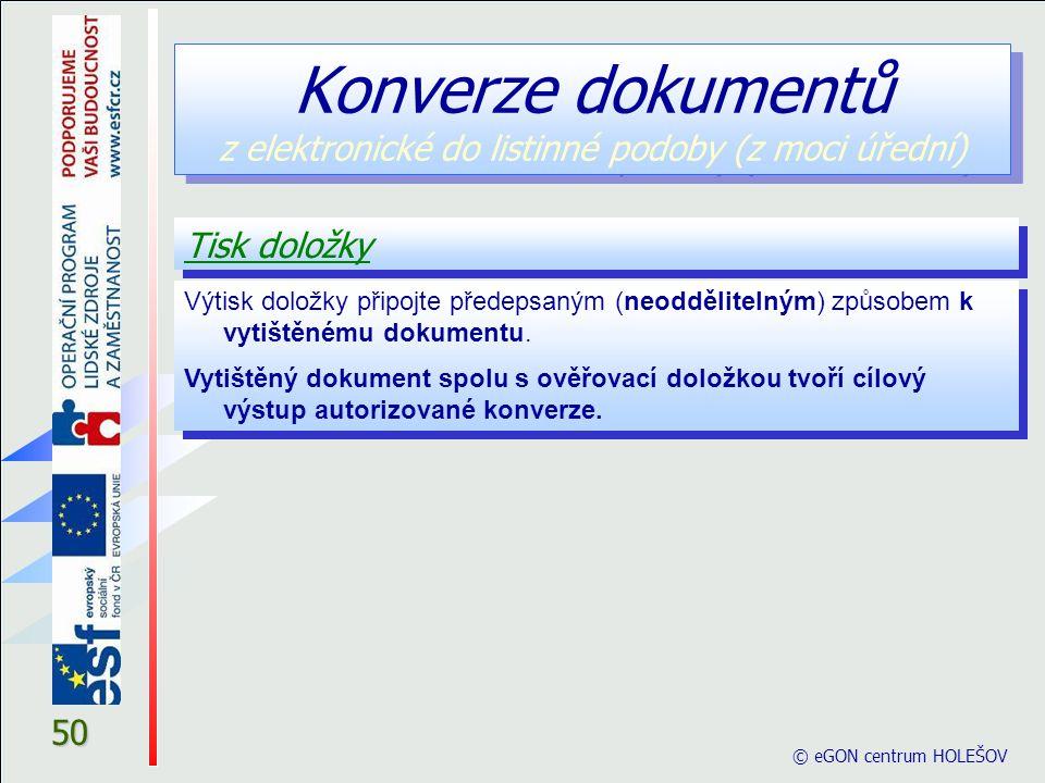 © eGON centrum HOLEŠOV 50 Tisk doložky Konverze dokumentů z elektronické do listinné podoby (z moci úřední) Výtisk doložky připojte předepsaným (neoddělitelným) způsobem k vytištěnému dokumentu.