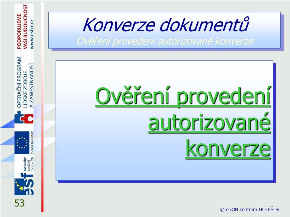 © eGON centrum HOLEŠOV 53 Konverze dokumentů Ověření provedení autorizované konverze Ověření provedení autorizované konverze