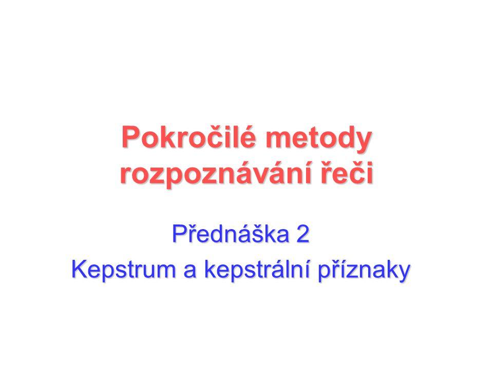 Přednáška 2 Kepstrum a kepstrální příznaky Pokročilé metody rozpoznávání řeči