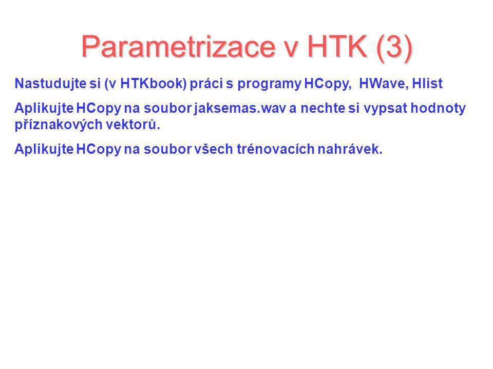 Parametrizace v HTK (3) Nastudujte si (v HTKbook) práci s programy HCopy, HWave, Hlist Aplikujte HCopy na soubor jaksemas.wav a nechte si vypsat hodnoty příznakových vektorů.