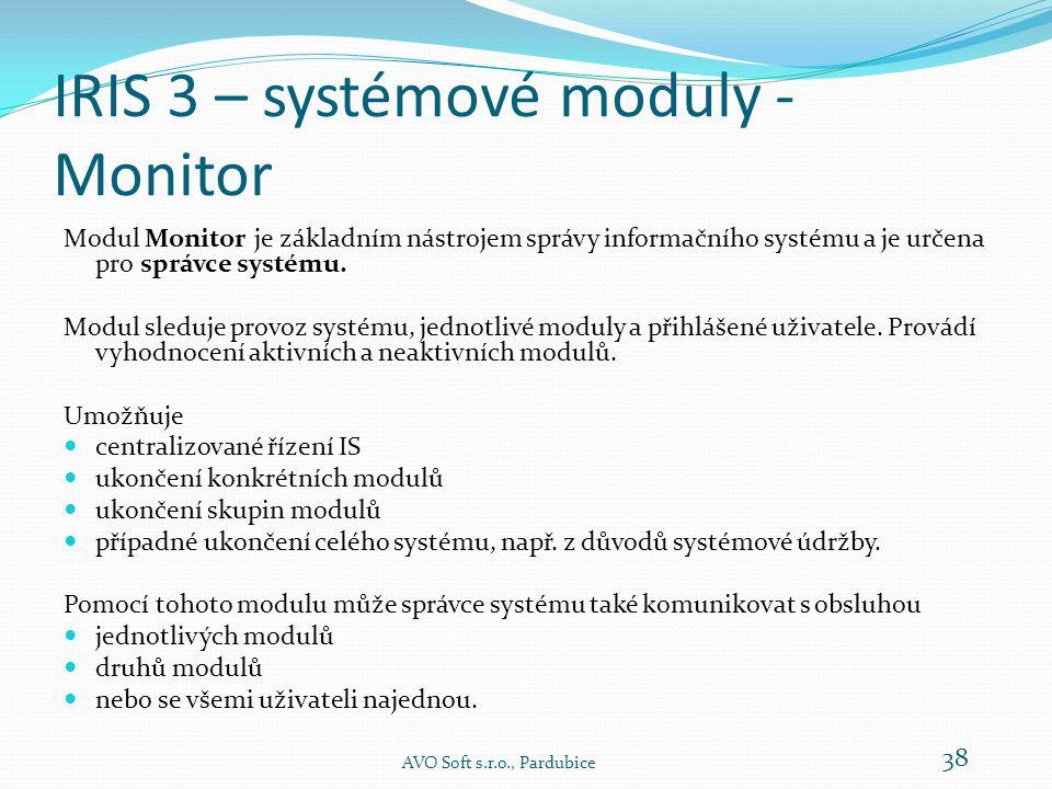 IRIS 3 – systémové moduly  Monitor – určeno pro správce systému -> centralizované řízení systému  Žurnál – evidence událostí a činností, které se v systému udály AVO Soft s.r.o., Pardubice 37