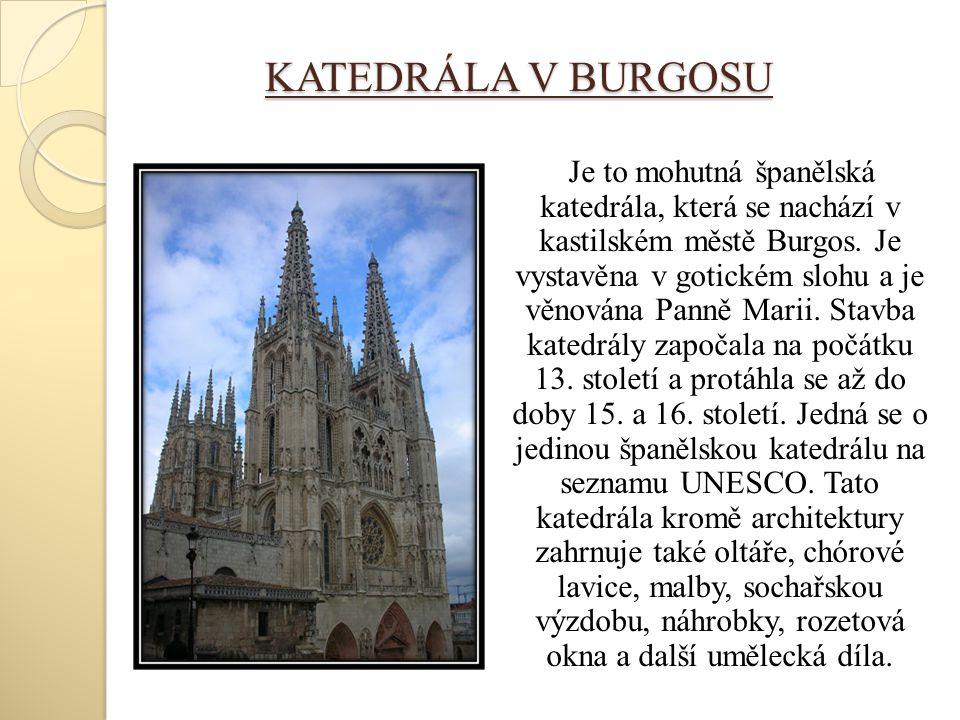 KATEDRÁLA V BURGOSU Je to mohutná španělská katedrála, která se nachází v kastilském městě Burgos. Je vystavěna v gotickém slohu a je věnována Panně M