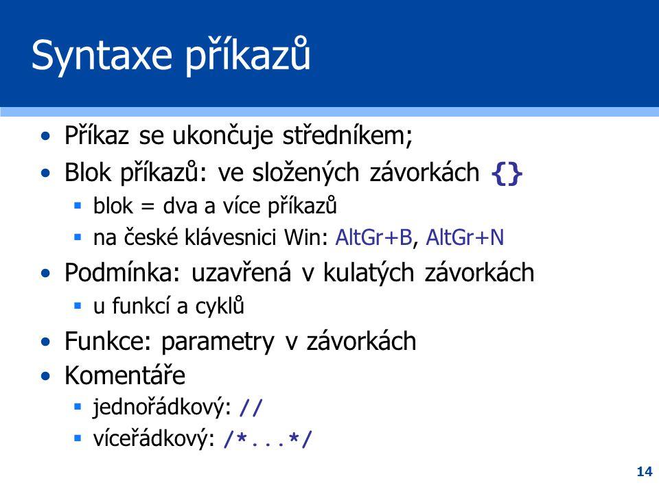 14 Syntaxe příkazů •Příkaz se ukončuje středníkem; •Blok příkazů: ve složených závorkách {}  blok = dva a více příkazů  na české klávesnici Win: Alt