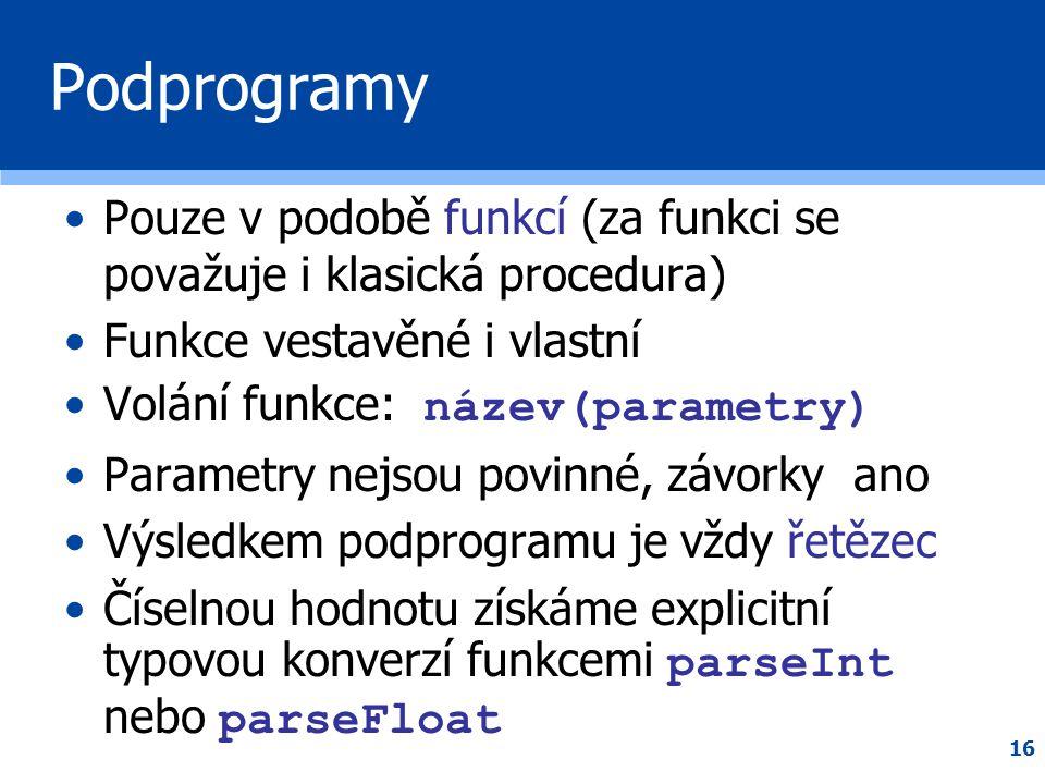 16 Podprogramy •Pouze v podobě funkcí (za funkci se považuje i klasická procedura) •Funkce vestavěné i vlastní •Volání funkce: název(parametry) •Param