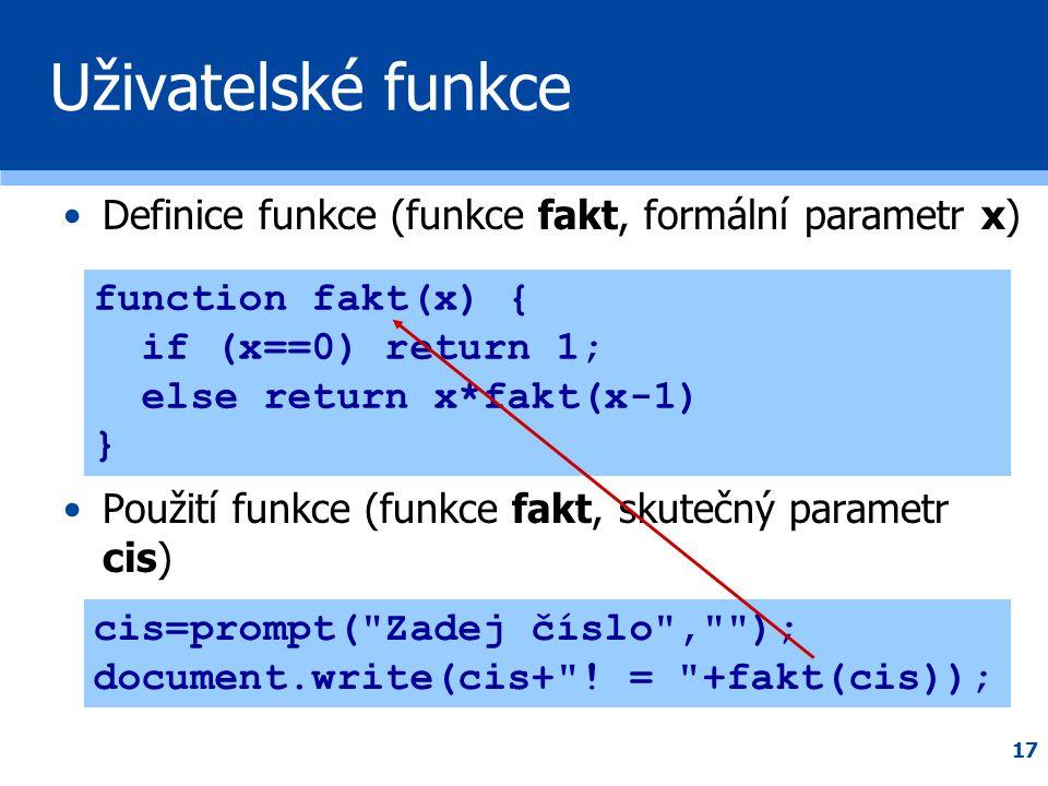 17 Uživatelské funkce •Definice funkce (funkce fakt, formální parametr x) •Použití funkce (funkce fakt, skutečný parametr cis) function fakt(x) { if (