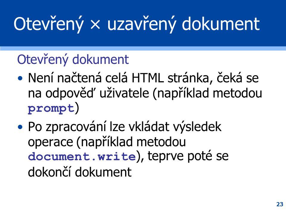 23 Otevřený × uzavřený dokument Otevřený dokument •Není načtená celá HTML stránka, čeká se na odpověď uživatele (například metodou prompt ) •Po zpraco