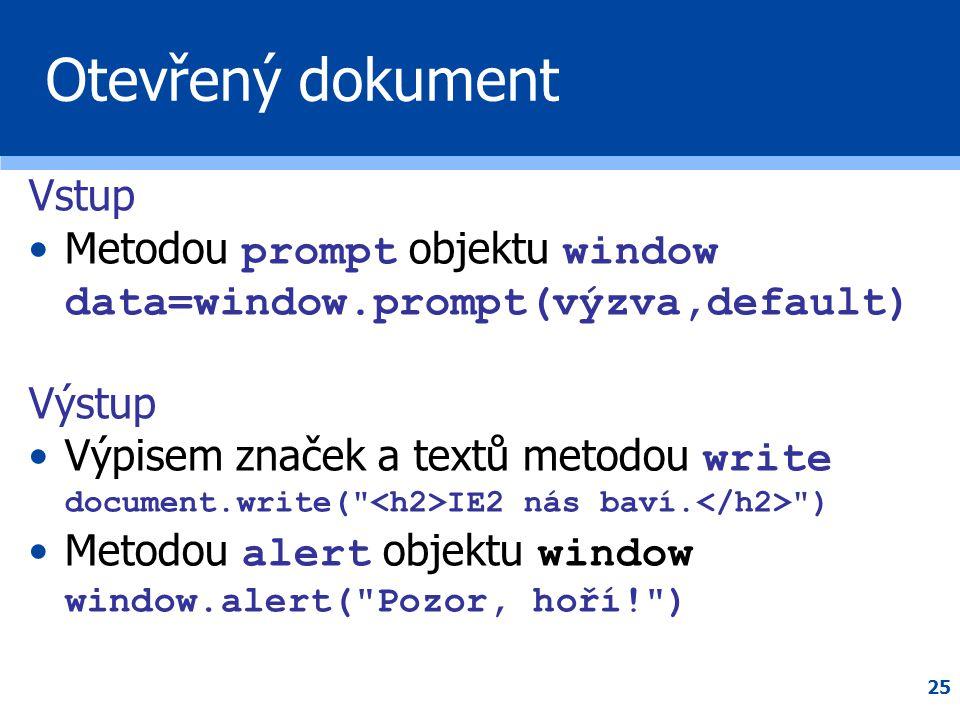 25 Otevřený dokument Vstup •Metodou prompt objektu window data=window.prompt(výzva,default) Výstup •Výpisem značek a textů metodou write document.writ