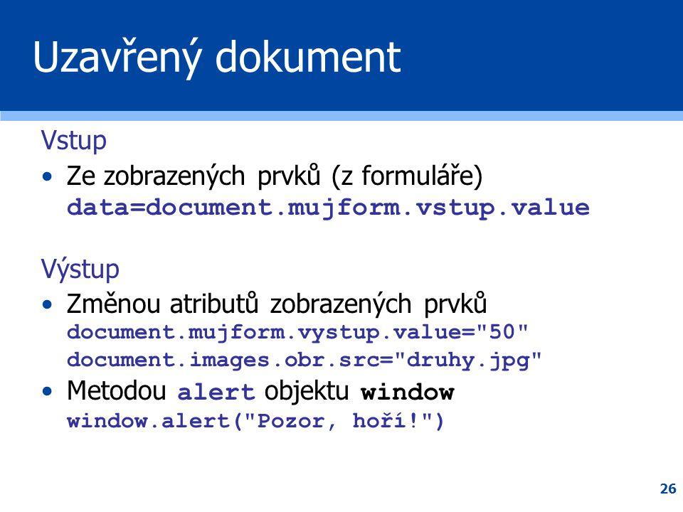 26 Uzavřený dokument Vstup •Ze zobrazených prvků (z formuláře) data=document.mujform.vstup.value Výstup •Změnou atributů zobrazených prvků document.mu