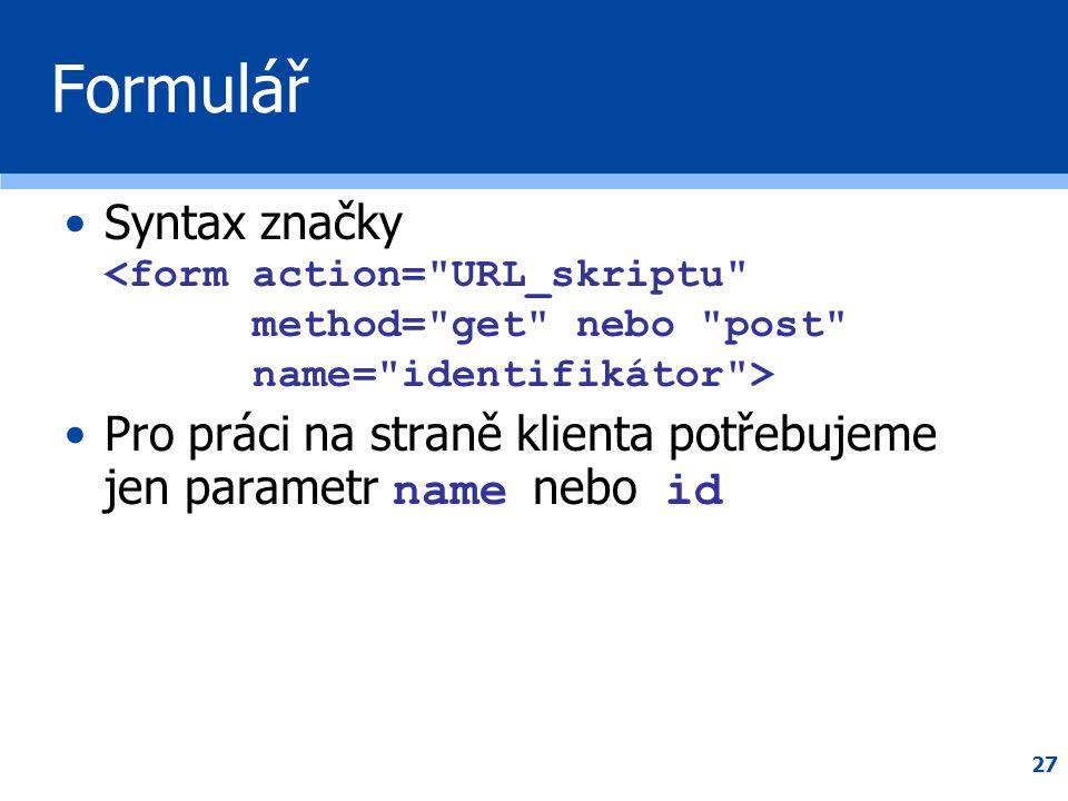 27 Formulář •Syntax značky •Pro práci na straně klienta potřebujeme jen parametr name nebo id