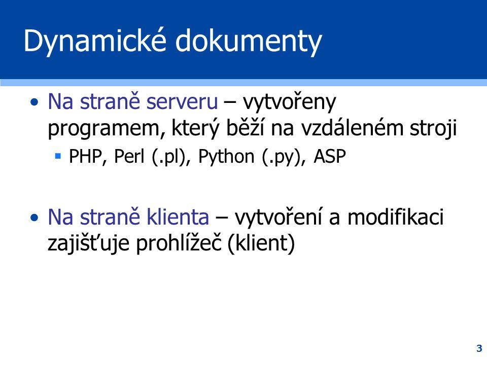 3 Dynamické dokumenty •Na straně serveru – vytvořeny programem, který běží na vzdáleném stroji  PHP, Perl (.pl), Python (.py), ASP •Na straně klienta
