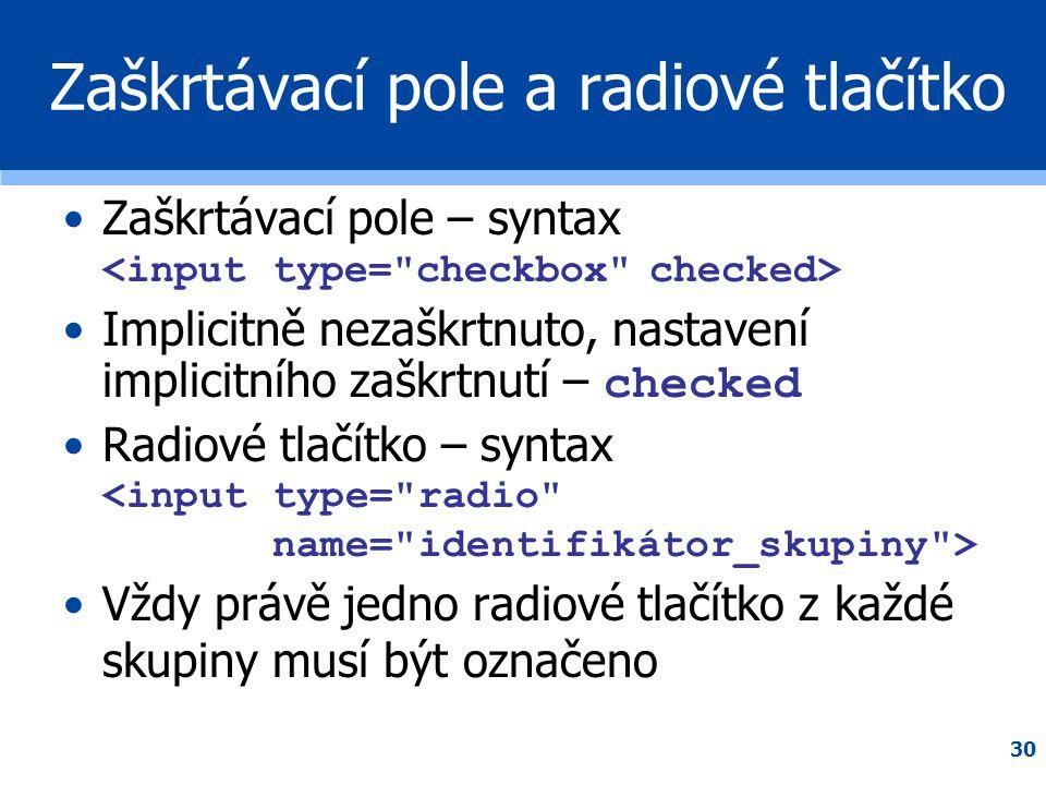 30 Zaškrtávací pole a radiové tlačítko •Zaškrtávací pole – syntax •Implicitně nezaškrtnuto, nastavení implicitního zaškrtnutí – checked •Radiové tlačí
