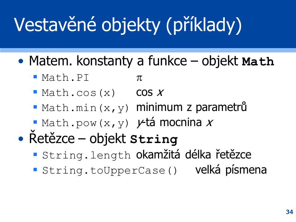34 Vestavěné objekty (příklady) •Matem. konstanty a funkce – objekt Math  Math.PI   Math.cos(x) cos x  Math.min(x,y) minimum z parametrů  Math.po